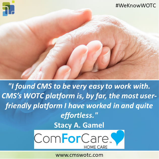 """I found CMS to be very easy to work with. CMS's WOTC platform is, by far, the most user- friendly platform I have worked in and quite effortless."" - ComForCare WOTC Testimonial Stacy"